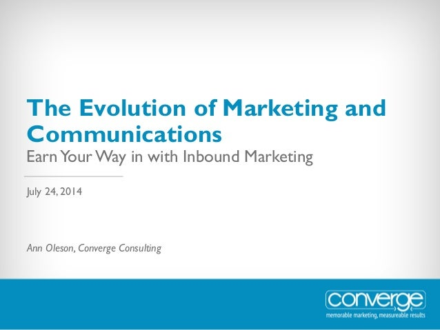 The Evolution of Marketing and Communications EarnYour Way in with Inbound Marketing Ann Oleson, Converge Consulting July ...