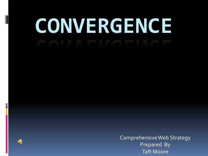 CONVERGENCE          Comprehensive Web Strategy             Prepared By              Taft Moore