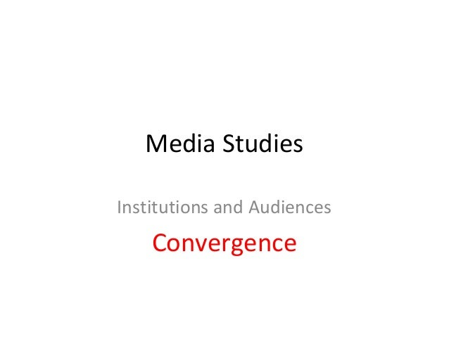 Media StudiesInstitutions and Audiences    Convergence