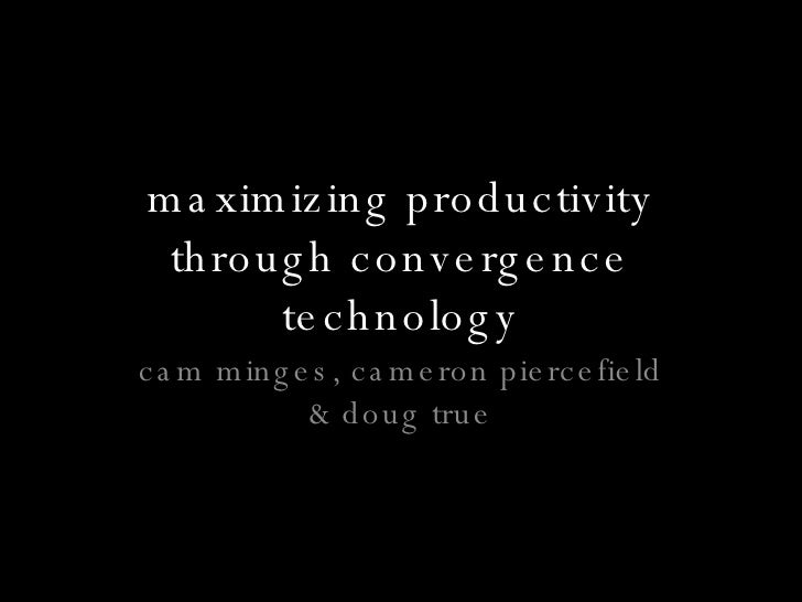maximizing productivity through convergence technology cam minges, cameron piercefield & doug true