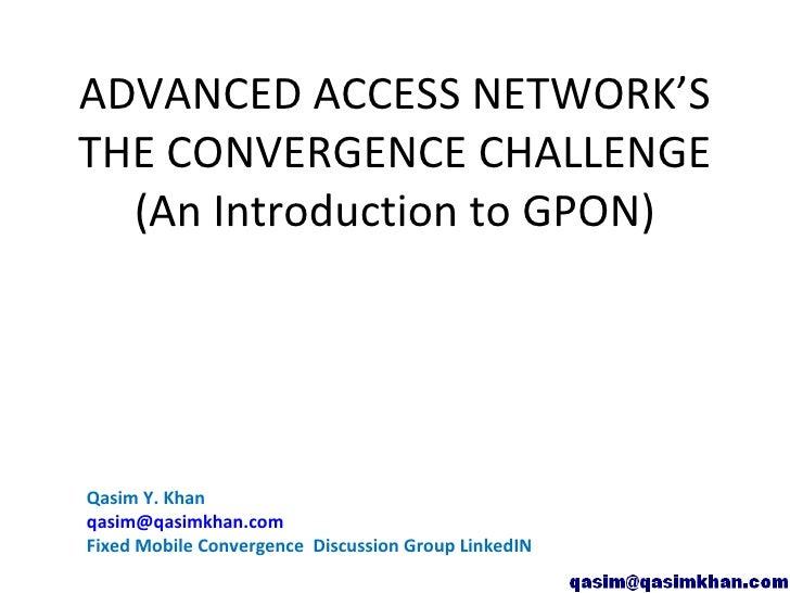 ADVANCED ACCESS NETWORK'S THE CONVERGENCE CHALLENGE   (An Introduction to GPON)     Qasim Y. Khan qasim@qasimkhan.com Fixe...