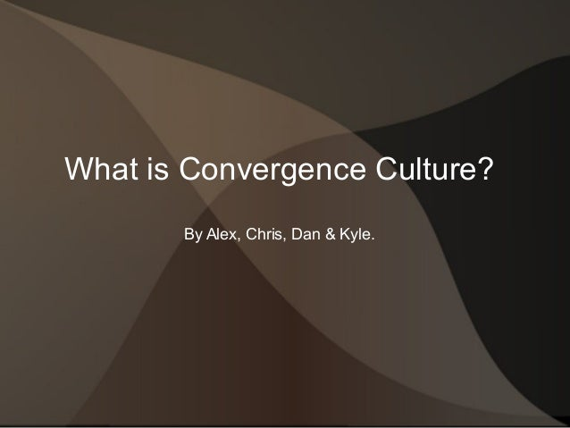 What is Convergence Culture? By Alex, Chris, Dan & Kyle.