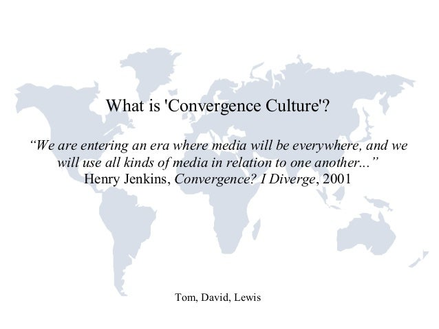 """What is 'Convergence Culture'? """"We are entering an era where media will be everywhere, and we will use all kinds of media ..."""