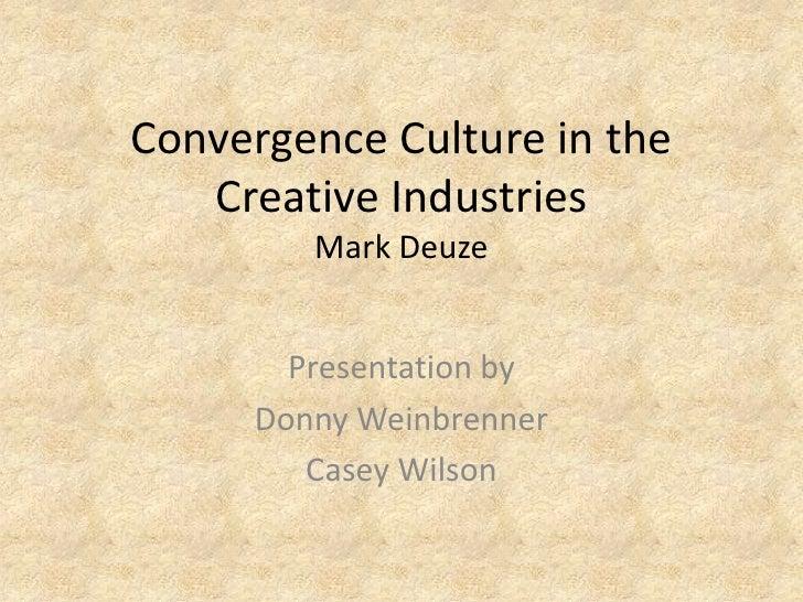 Convergence Culture in the Creative IndustriesMark Deuze<br />Presentation by<br />Donny Weinbrenner<br />Casey Wilson<br />