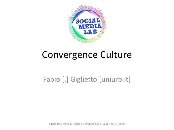 Convergence Culture  Fabio [.] Giglietto [uniurb.it]       Libera Università di Lingue e Comunicazione IULM   20/03/2009
