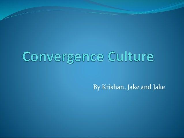 Convergence culture  zallman  4pmthurs_ krishan_jake_jake