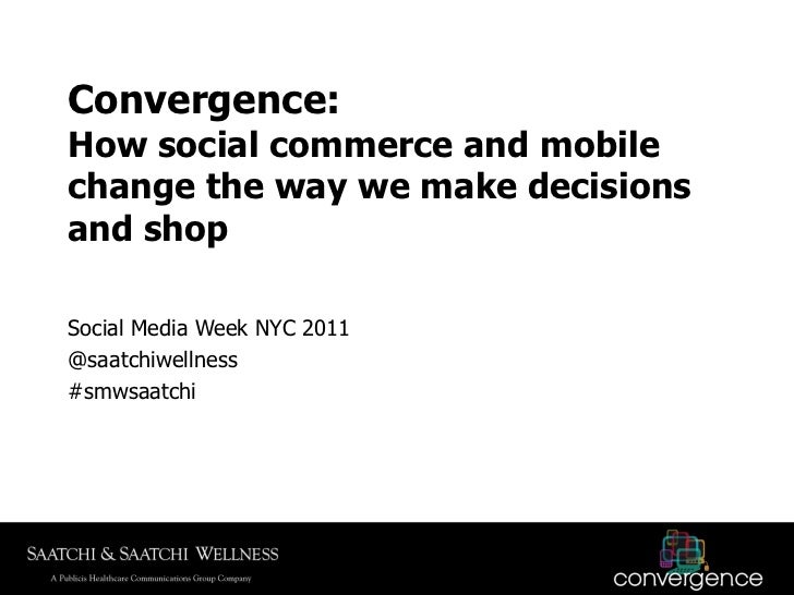 Convergence:How social commerce and mobilechange the way we make decisionsand shopSocial Media Week NYC 2011@saatchiwellne...