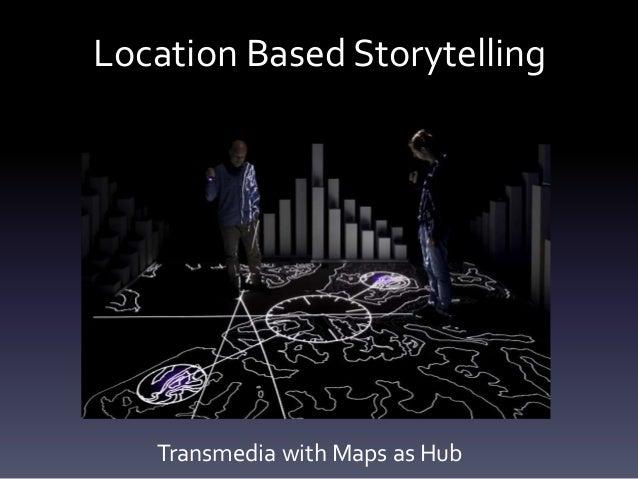 Location Based Storytelling Transmedia with Maps as Hub