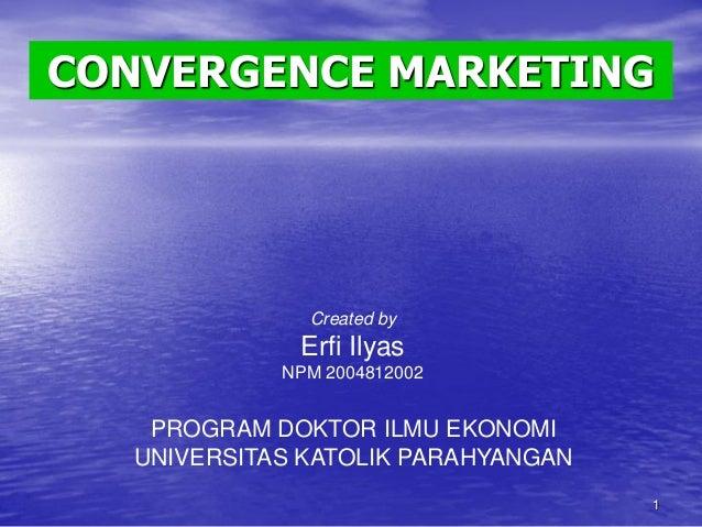 CONVERGENCE MARKETING  Created by  Erfi Ilyas NPM 2004812002  PROGRAM DOKTOR ILMU EKONOMI UNIVERSITAS KATOLIK PARAHYANGAN ...