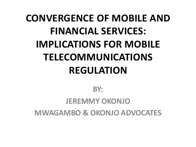 CONVERGENCE OF MOBILE AND FINANCIAL SERVICES: IMPLICATIONS FOR MOBILE TELECOMMUNICATIONS REGULATION BY: JEREMMY OKONJO MWA...