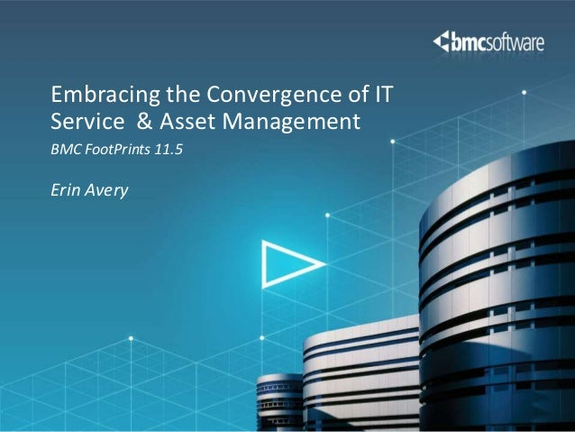 Embracing the Convergence of ITService & Asset ManagementBMC FootPrints 11.5Erin Avery