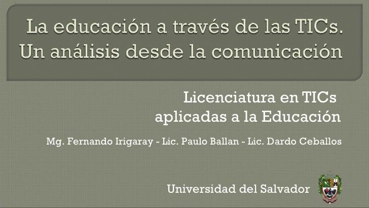 Licenciatura en TICs  aplicadas a la Educación Universidad del Salvador Mg. Fernando Irigaray - Lic. Paulo Ballan - Lic. D...