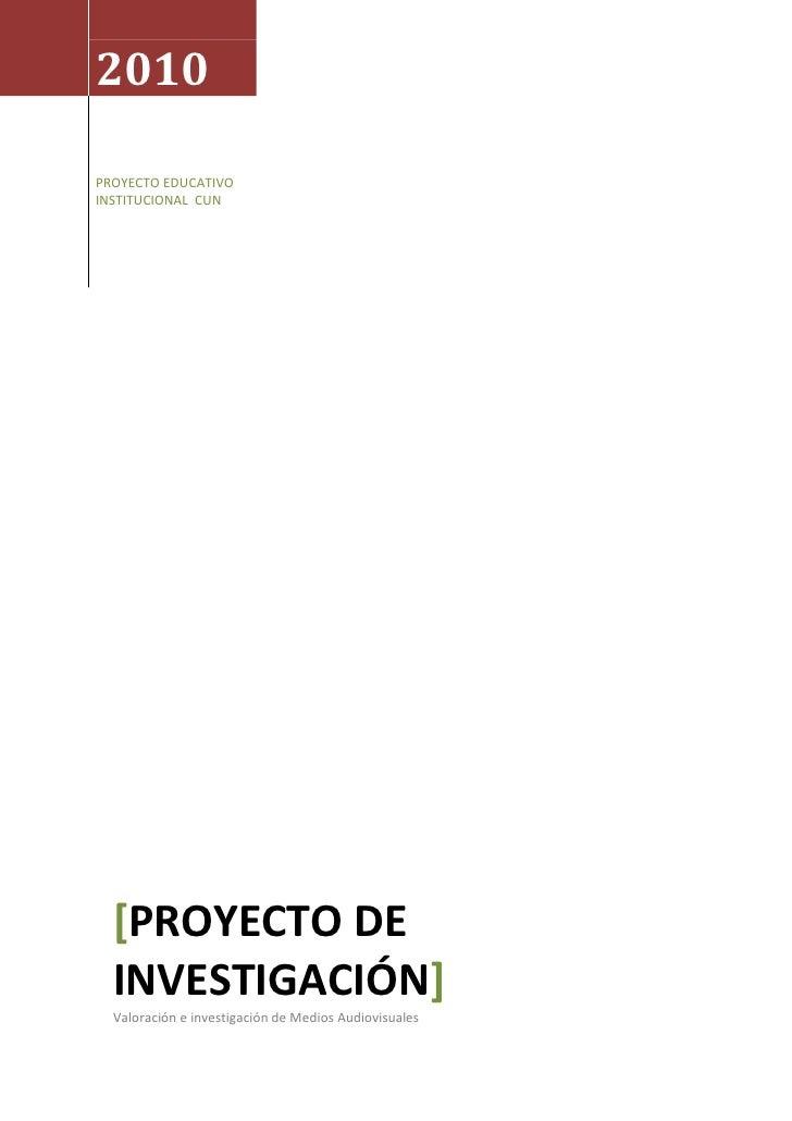 2010PROYECTO EDUCATIVO INSTITUCIONAL  CUN [Proyecto de investigación]Valoración e investigación de Medios Audiovisuales <b...