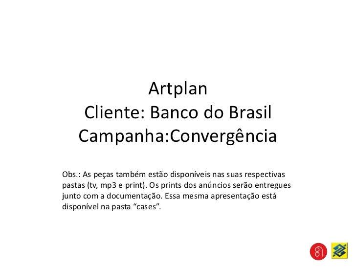 ArtplanCliente: Banco do BrasilCampanha:Convergência<br />Obs.: As peças também estão disponíveis nas suas respectivas pas...