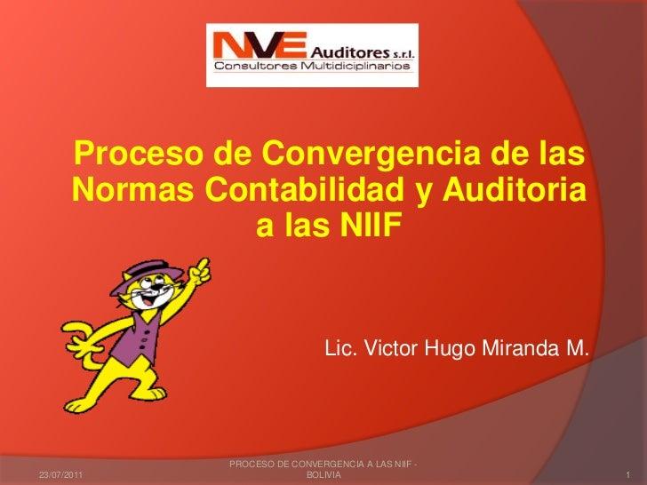 Proceso de Convergencia de las Normas Contabilidad y Auditoria a las NIIF<br />Lic. Victor Hugo Miranda M.<br />03/02/2011...