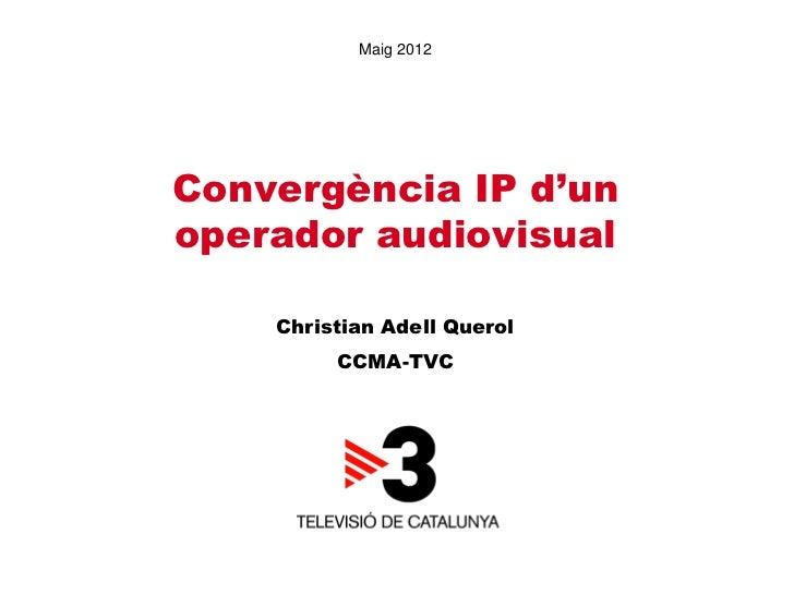 Maig 2012Convergència IP d'unoperador audiovisual    Christian Adell Querol         CCMA-TVC