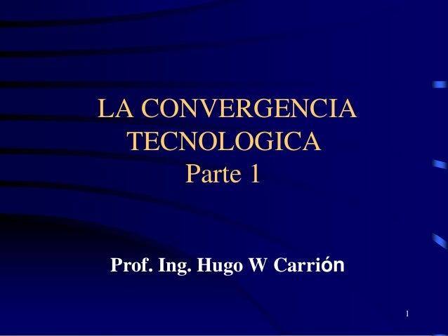LA CONVERGENCIA  TECNOLOGICA     Parte 1Prof. Ing. Hugo W Carrión                            1