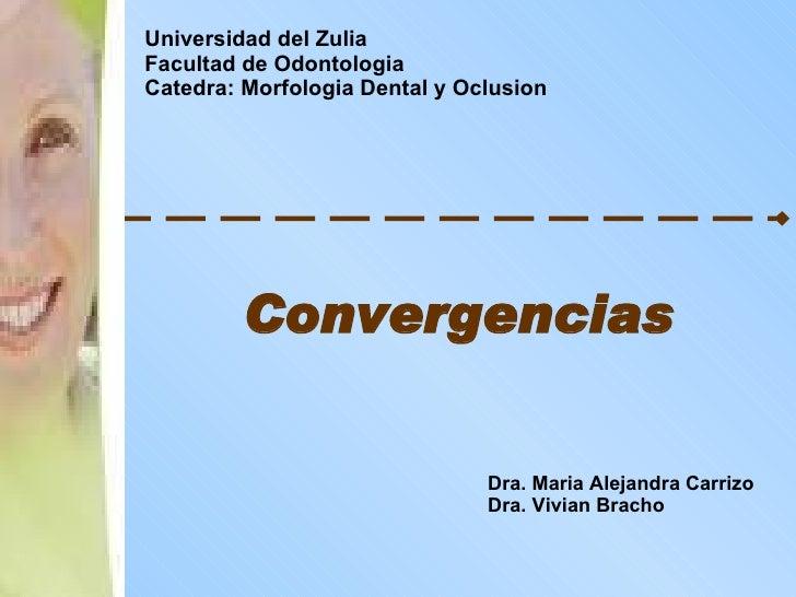 Convergencias Universidad del Zulia Facultad de Odontologia Catedra: Morfologia Dental y Oclusion Dra. Maria Alejandra Car...
