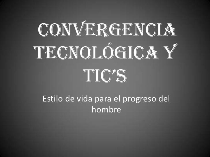 CONVERGENCIATECNOLÓGICA Y    TIC'sEstilo de vida para el progreso del              hombre