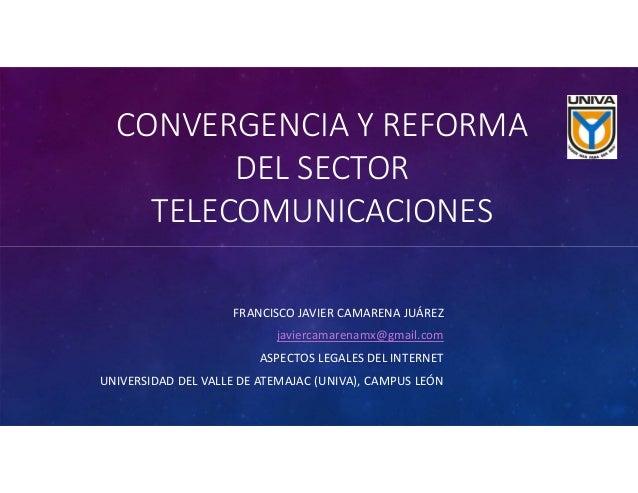 CONVERGENCIAYREFORMA DELSECTOR TELECOMUNICACIONES FRANCISCOJAVIERCAMARENAJUÁREZ javiercamarenamx@gmail.com ASPECTO...