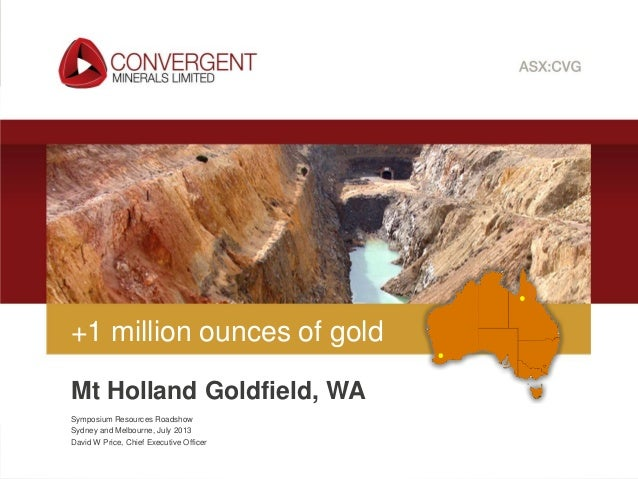 Convergent Minerals Limited   ASX:CVG Symposium Resources Roadshow Sydney and Melbourne, July 2013 David W Price, Chief Ex...