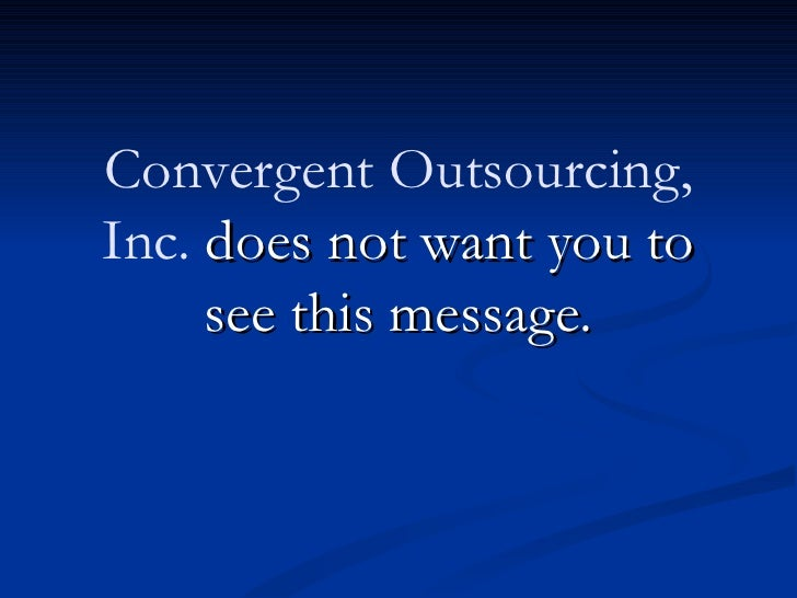 Convergent Outsourcing,Inc. does not want you to     see this message.