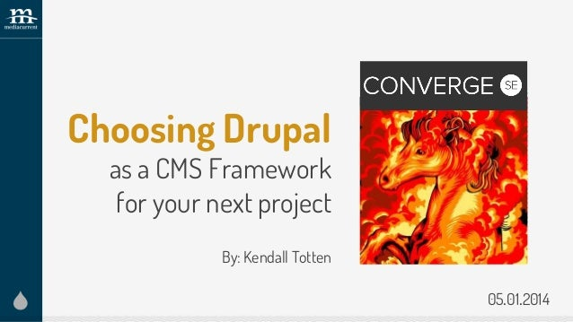 Choosing Drupal as a CMS Framework for your next project By: Kendall Totten Add conference logo here 05.01.2014
