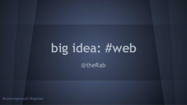 big idea: #web @theRab  #convergesouth #bigidea