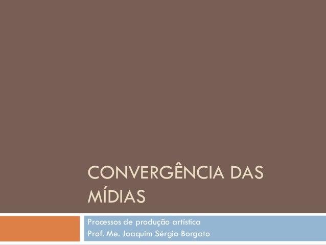 CONVERGÊNCIA DASMÍDIASProcessos de produção artísticaProf. Me. Joaquim Sérgio Borgato