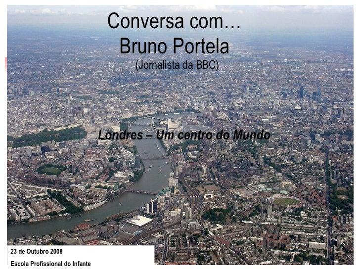 Conversa com…  Bruno Portela  (Jornalista da BBC) Londres – Um centro do Mundo 23 de Outubro 2008  Escola Profissional do ...