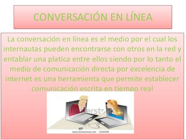CONVERSACIÓN EN LÍNEA  La conversación en línea es el medio por el cual losinternautas pueden encontrarse con otros en la ...