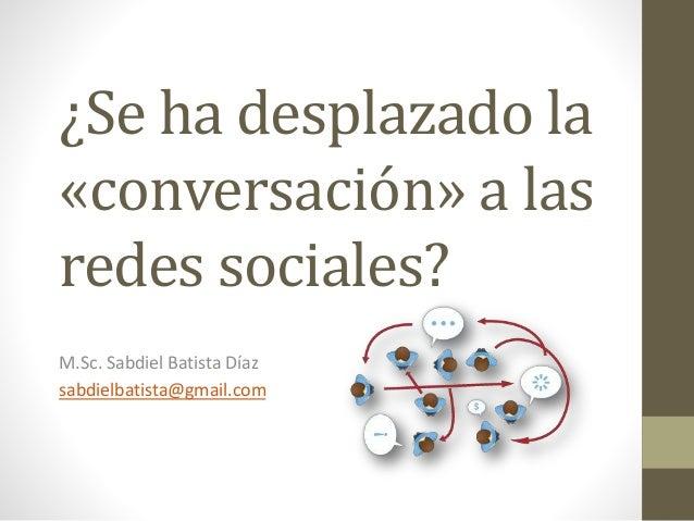¿Se ha desplazado la «conversación» a las redes sociales? M.Sc. Sabdiel Batista Díaz sabdielbatista@gmail.com