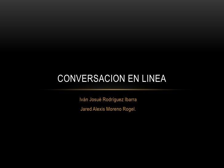 CONVERSACION EN LINEA    Iván Josué Rodríguez Ibarra    Jared Alexis Moreno Rogel.