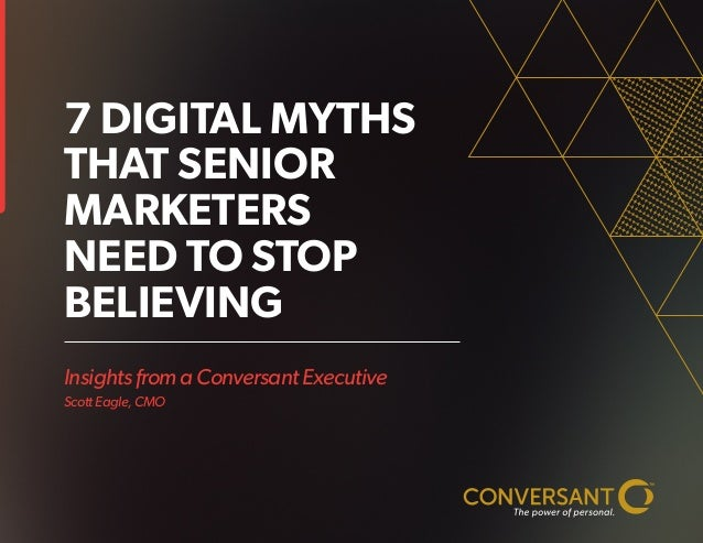 Insights from a Conversant Executive Scott Eagle, CMO 7 DIGITAL MYTHS THAT SENIOR MARKETERS NEED TO STOP BELIEVING