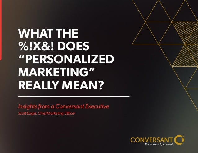"""Insights from a Conversant Executive Scott Eagle, Chief Marketing Officer WHAT THE %!X&! DOES """"PERSONALIZED MARKETING"""" REA..."""