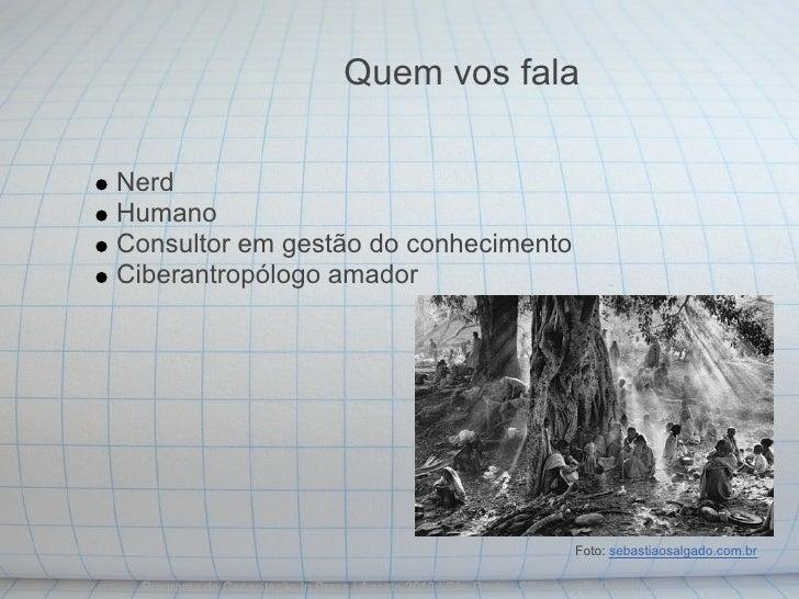 Quem vos fala  Nerd Humano Consultor em gestão do conhecimento Ciberantropólogo amador                                    ...