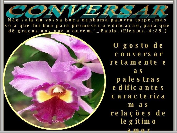 CONVERSAR ¨ Não saia da vossa boca nenhuma palavra torpe, mas só a que for boa para promover a edificação, para que dê gra...