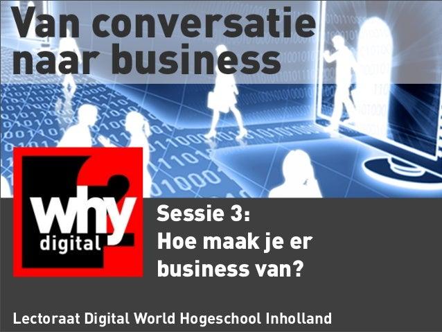 Sessie 3: Hoe maak je er business van? Lectoraat Digital World Hogeschool Inholland