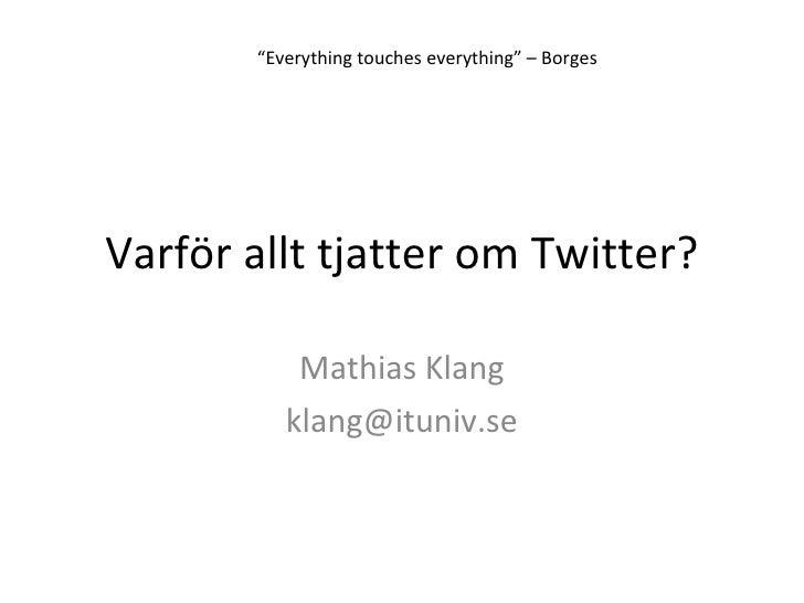 "Varför allt tjatter om Twitter? Mathias Klang [email_address] "" Everything touches everything"" – Borges"