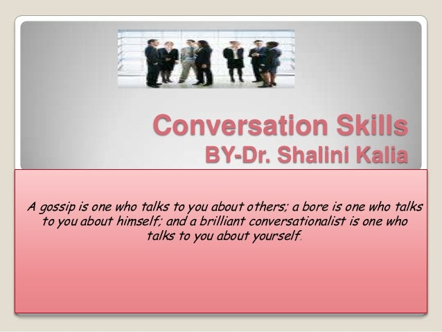 Conversation Skills                               BY-Dr. Shalini KaliaA gossip is one who talks to you about others; a bor...