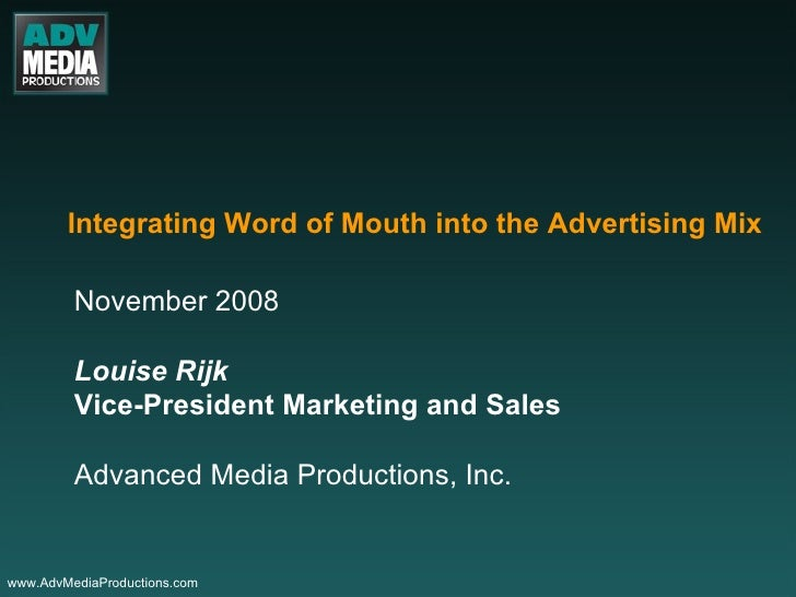 Integrating Word of Mouth into the Advertising Mix November 2008 Louise Rijk Vice-President Marketing and Sales Advanced M...