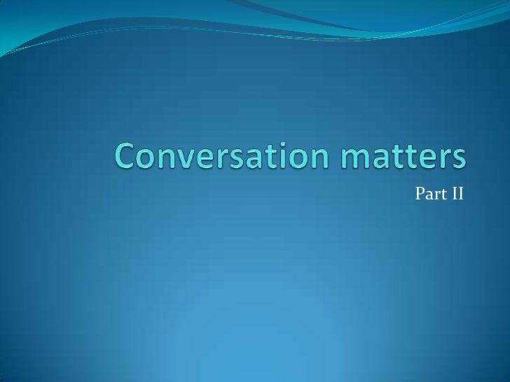 Conversation matters<br />Part II<br />