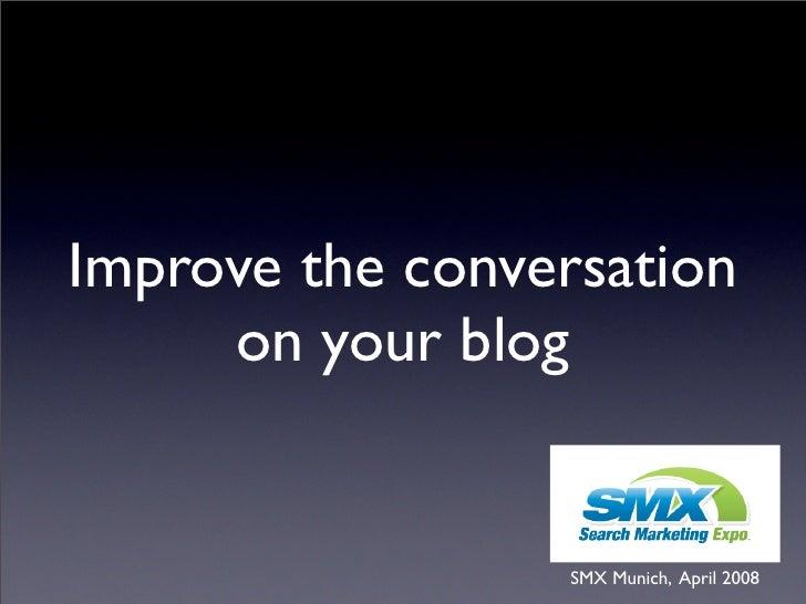 Improve the conversation      on your blog                    SMX Munich, April 2008