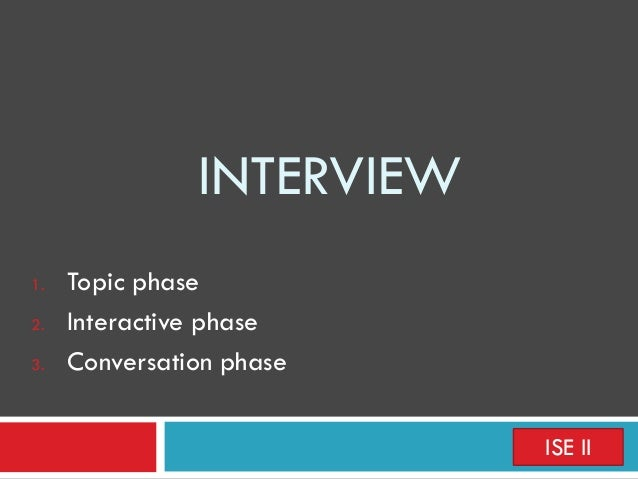 INTERVIEW 1. Topic phase 2. Interactive phase 3. Conversation phase ISE II