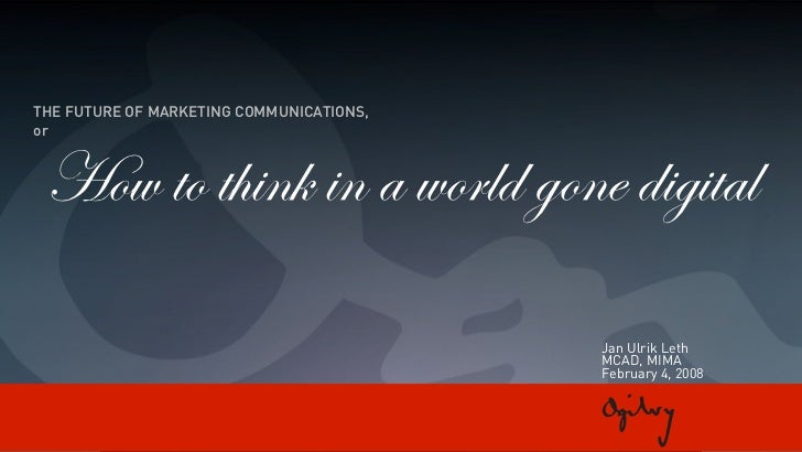 THE FUTURE OF MARKETING COMMUNICATIONS, or     How to think in a world gone digital                                       ...