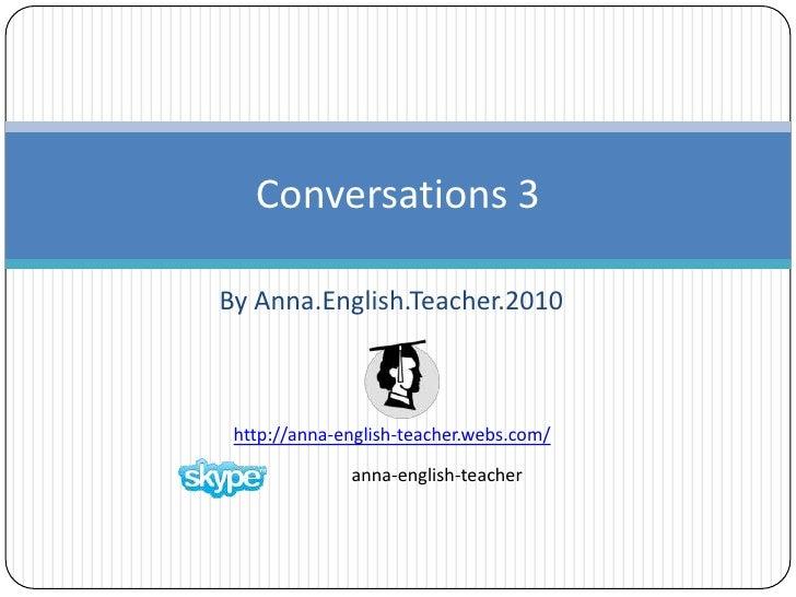 By Anna.English.Teacher.2010 <br />Conversations 3<br />anna-english-teacher <br />http://anna-english-teacher.webs.com/<b...
