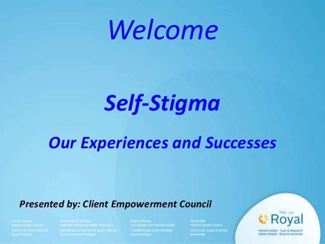 Welcome Self-Stigma Our Experiences and Successes  Presented by: Client Empowerment Council