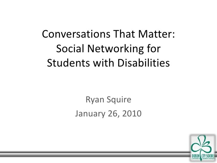 Conversations That Matter:Social Networking forStudents with Disabilities <br />Ryan Squire<br />January 26, 2010<br />
