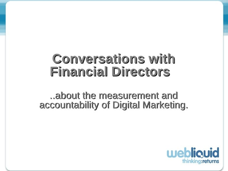 Conversations with Financial Directors   ..about the measurement and accountability of Digital Marketing.