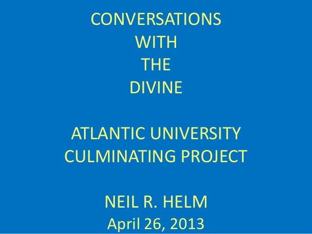 CONVERSATIONS WITH THE DIVINE ATLANTIC UNIVERSITY CULMINATING PROJECT NEIL R. HELM April 26, 2013